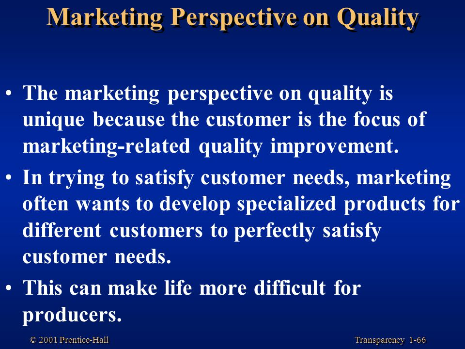 Transparency 1-66 © 2001 Prentice-Hall Marketing Perspective on Quality The marketing perspective on quality is unique because the customer is the foc
