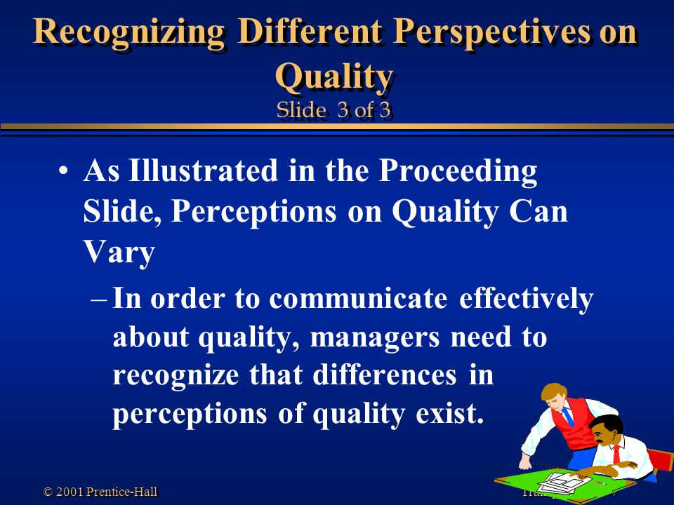 Transparency 1-7 © 2001 Prentice-Hall Recognizing Different Perspectives on Quality Slide 3 of 3 As Illustrated in the Proceeding Slide, Perceptions o