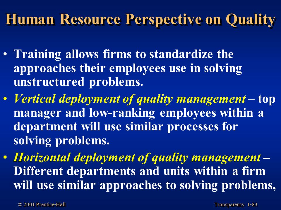 Transparency 1-83 © 2001 Prentice-Hall Human Resource Perspective on Quality Training allows firms to standardize the approaches their employees use i