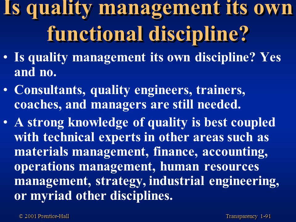 Transparency 1-91 © 2001 Prentice-Hall Is quality management its own functional discipline? Is quality management its own discipline? Yes and no. Cons