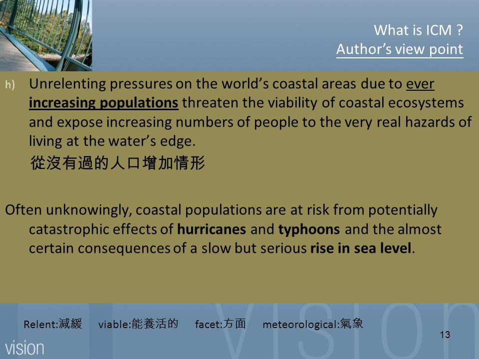Relent: 減緩 viable: 能養活的 facet: 方面 meteorological: 氣象 h) Unrelenting pressures on the world's coastal areas due to ever increasing populations threaten the viability of coastal ecosystems and expose increasing numbers of people to the very real hazards of living at the water's edge.