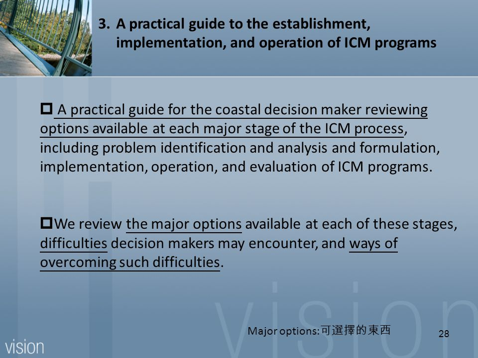  A practical guide for the coastal decision maker reviewing options available at each major stage of the ICM process, including problem identification and analysis and formulation, implementation, operation, and evaluation of ICM programs.