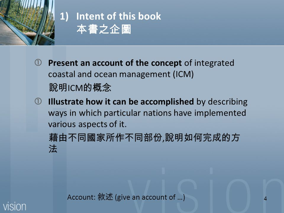 1)Intent of this book 本書之企圖 Present an account of the concept of integrated coastal and ocean management (ICM) 說明 ICM 的概念 Illustrate how it can be accomplished by describing ways in which particular nations have implemented various aspects of it.