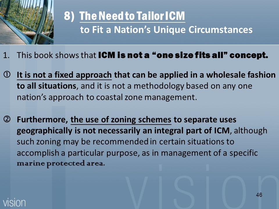 It is not a fixed approach that can be applied in a wholesale fashion to all situations, and it is not a methodology based on any one nation's approach to coastal zone management.