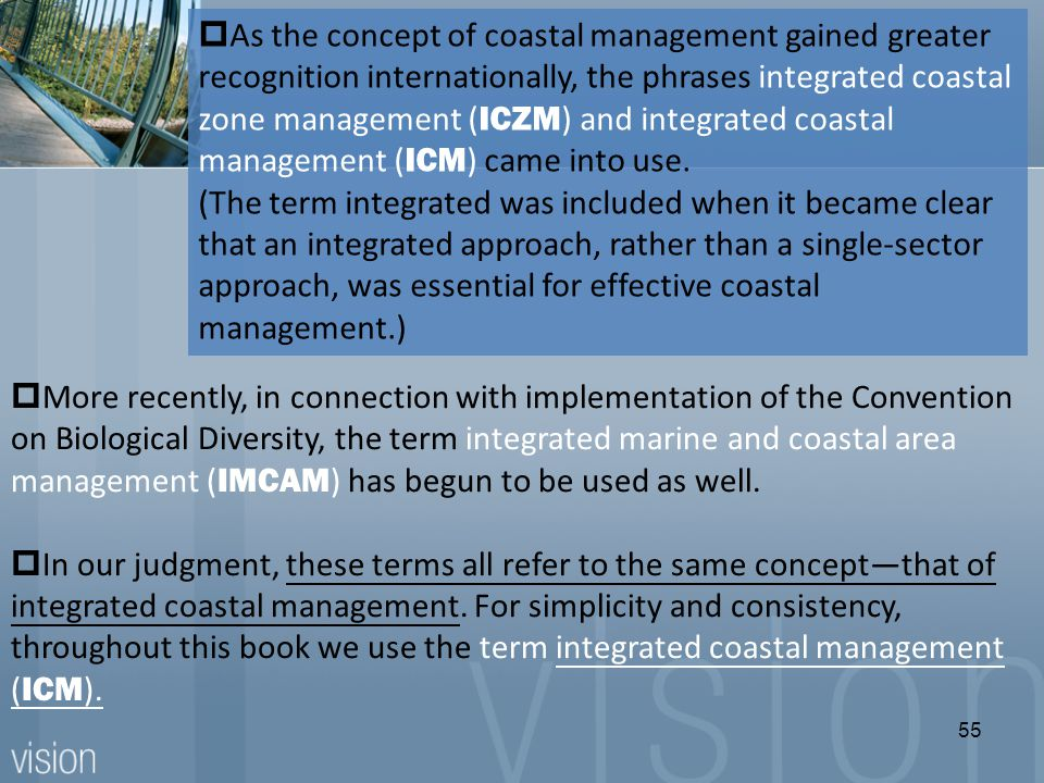  As the concept of coastal management gained greater recognition internationally, the phrases integrated coastal zone management ( ICZM ) and integrated coastal management ( ICM ) came into use.