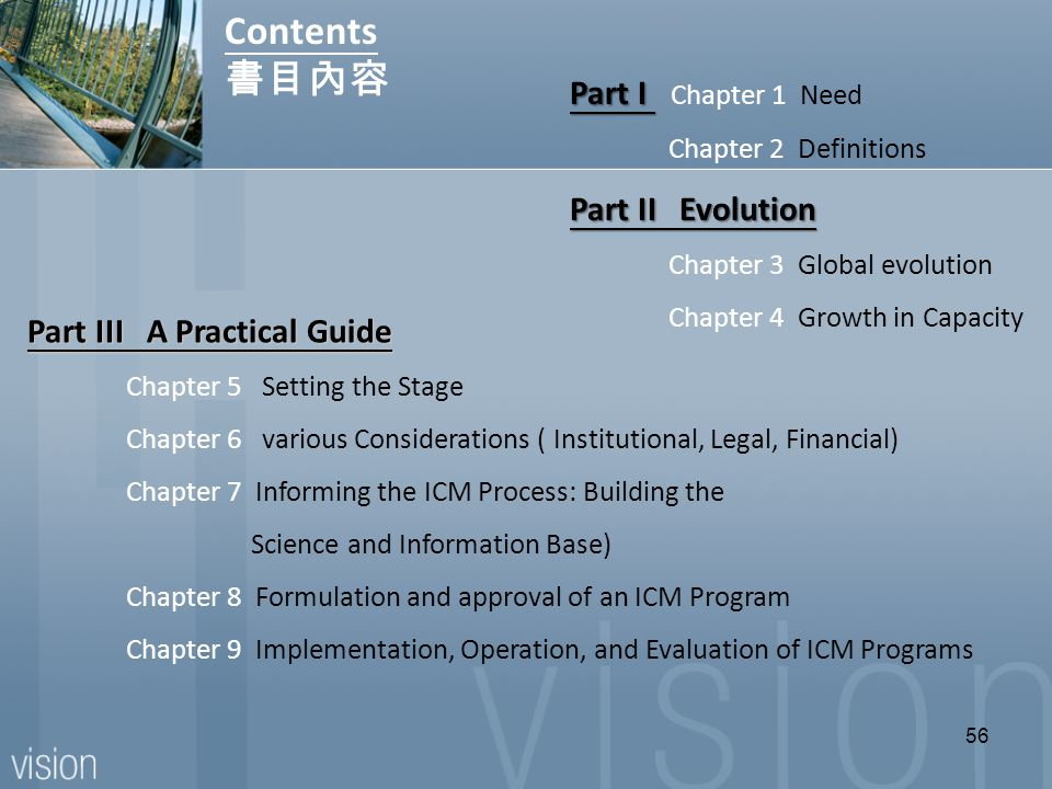 56 Part I Part I Chapter 1 Need Chapter 2 Definitions Part II Evolution Chapter 3 Global evolution Chapter 4 Growth in Capacity Contents 書目內容 Part III A Practical Guide Chapter 5 Setting the Stage Chapter 6 various Considerations ( Institutional, Legal, Financial) Chapter 7 Informing the ICM Process: Building the Science and Information Base) Chapter 8 Formulation and approval of an ICM Program Chapter 9 Implementation, Operation, and Evaluation of ICM Programs