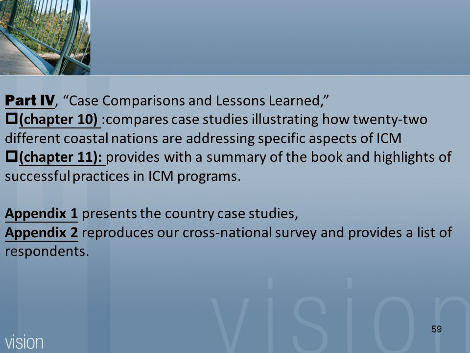 Part IV, Case Comparisons and Lessons Learned,  (chapter 10) :compares case studies illustrating how twenty-two different coastal nations are addressing specific aspects of ICM  (chapter 11): provides with a summary of the book and highlights of successful practices in ICM programs.