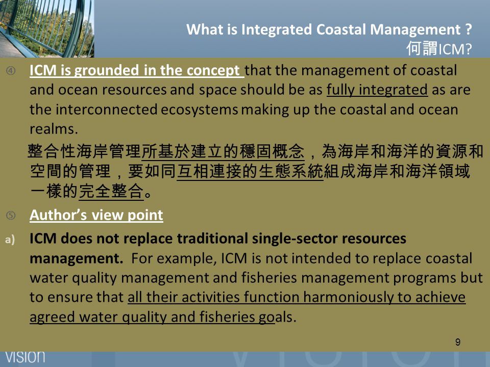 """ ICM is grounded in the concept that the management of coastal and ocean resources and space should be as fully integrated as are the interconnected ecosystems making up the coastal and ocean realms."