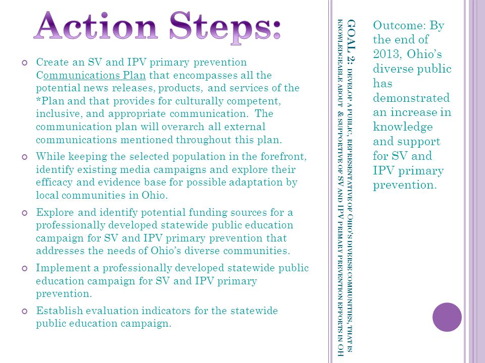 GOAL 2: DEVELOP A PUBLIC, REPRESENTATIVE OF O HIO ' S DIVERSE COMMUNITIES, THAT IS KNOWLEDGEABLE ABOUT & SUPPORTIVE OF SV AND IPV PRIMARY PREVENTION EFFORTS IN OH Outcome: By the end of 2013, Ohio's diverse public has demonstrated an increase in knowledge and support for SV and IPV primary prevention.