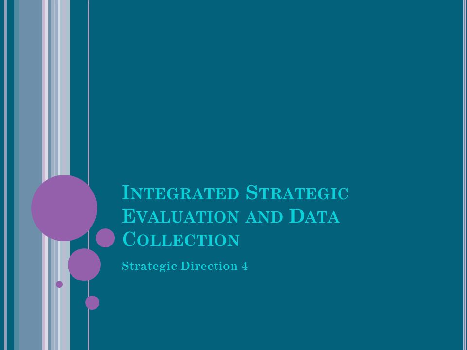 I NTEGRATED S TRATEGIC E VALUATION AND D ATA C OLLECTION Strategic Direction 4