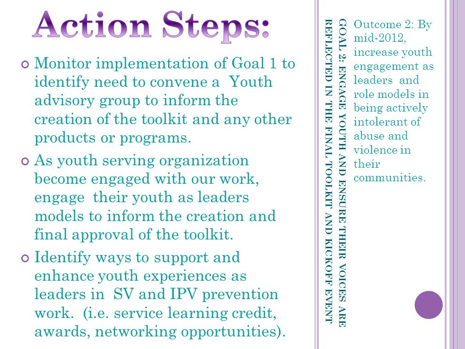 GOAL 2: ENGAGE YOUTH AND ENSURE THEIR VOICES ARE REFLECTED IN THE FINAL TOOLKIT AND KICKOFF EVENT Outcome 2: By mid-2012, increase youth engagement as leaders and role models in being actively intolerant of abuse and violence in their communities.