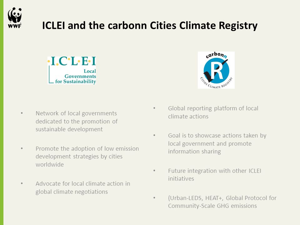 ICLEI and the carbonn Cities Climate Registry Network of local governments dedicated to the promotion of sustainable development Promote the adoption of low emission development strategies by cities worldwide Advocate for local climate action in global climate negotiations Global reporting platform of local climate actions Goal is to showcase actions taken by local government and promote information sharing Future integration with other ICLEI initiatives (Urban-LEDS, HEAT+, Global Protocol for Community-Scale GHG emissions