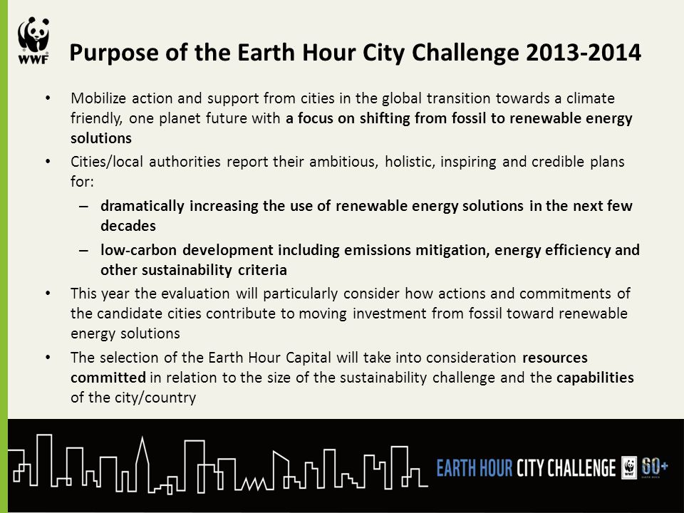 Purpose of the Earth Hour City Challenge 2013-2014 Mobilize action and support from cities in the global transition towards a climate friendly, one planet future with a focus on shifting from fossil to renewable energy solutions Cities/local authorities report their ambitious, holistic, inspiring and credible plans for: – dramatically increasing the use of renewable energy solutions in the next few decades – low-carbon development including emissions mitigation, energy efficiency and other sustainability criteria This year the evaluation will particularly consider how actions and commitments of the candidate cities contribute to moving investment from fossil toward renewable energy solutions The selection of the Earth Hour Capital will take into consideration resources committed in relation to the size of the sustainability challenge and the capabilities of the city/country