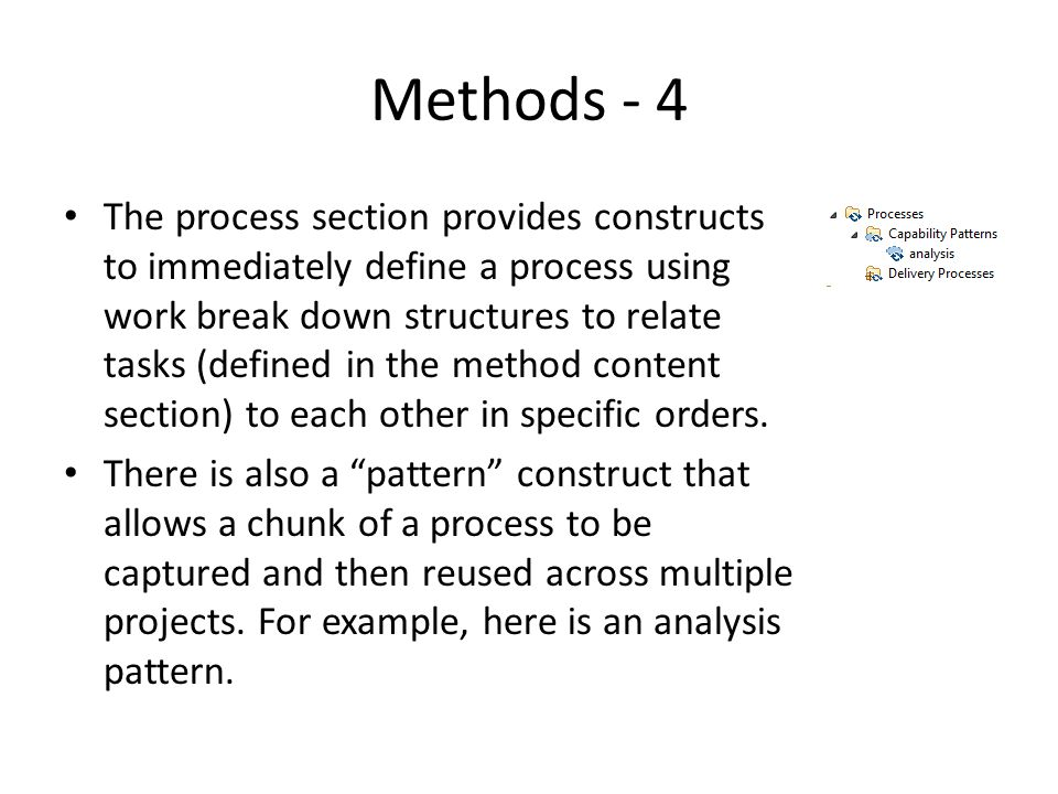 Methods - 4 The process section provides constructs to immediately define a process using work break down structures to relate tasks (defined in the method content section) to each other in specific orders.