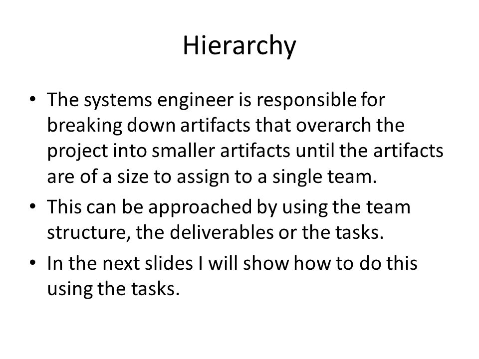 Hierarchy The systems engineer is responsible for breaking down artifacts that overarch the project into smaller artifacts until the artifacts are of a size to assign to a single team.