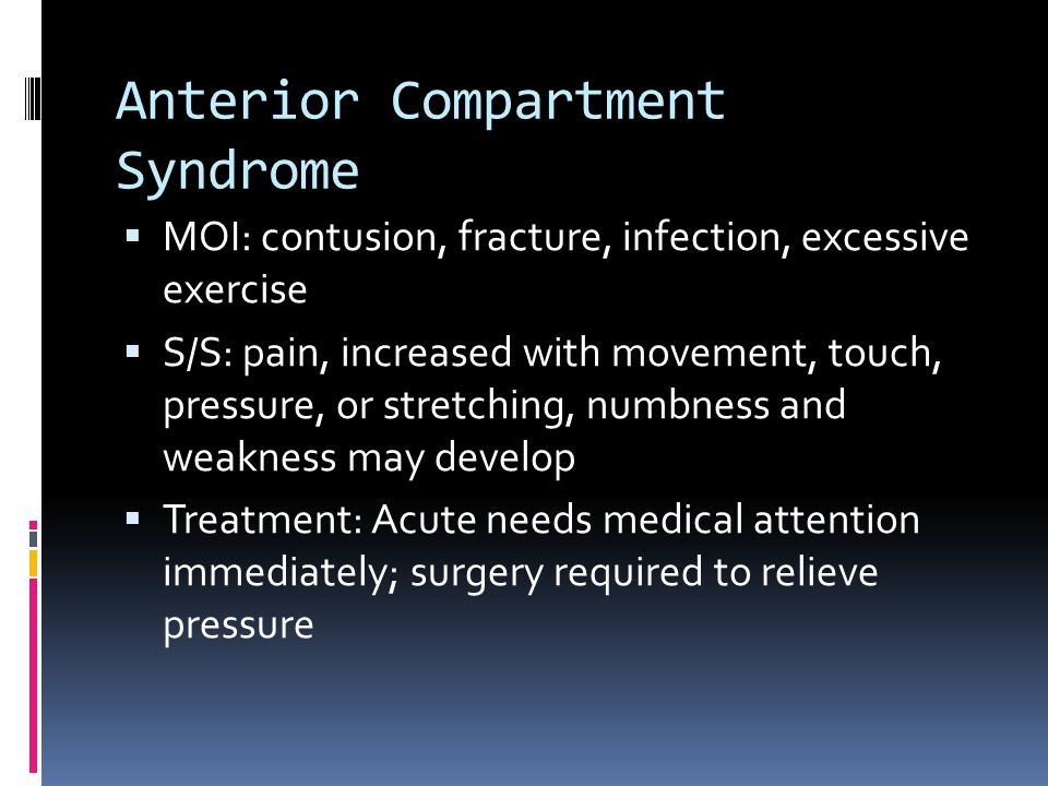 Anterior Compartment Syndrome  MOI: contusion, fracture, infection, excessive exercise  S/S: pain, increased with movement, touch, pressure, or stretching, numbness and weakness may develop  Treatment: Acute needs medical attention immediately; surgery required to relieve pressure