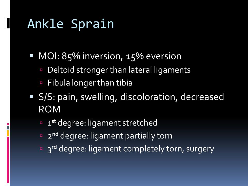 Ankle Sprain  MOI: 85% inversion, 15% eversion  Deltoid stronger than lateral ligaments  Fibula longer than tibia  S/S: pain, swelling, discoloration, decreased ROM  1 st degree: ligament stretched  2 nd degree: ligament partially torn  3 rd degree: ligament completely torn, surgery