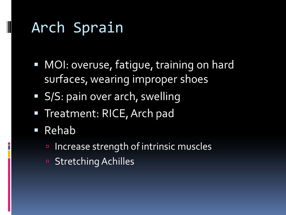 Arch Sprain  MOI: overuse, fatigue, training on hard surfaces, wearing improper shoes  S/S: pain over arch, swelling  Treatment: RICE, Arch pad  Rehab  Increase strength of intrinsic muscles  Stretching Achilles
