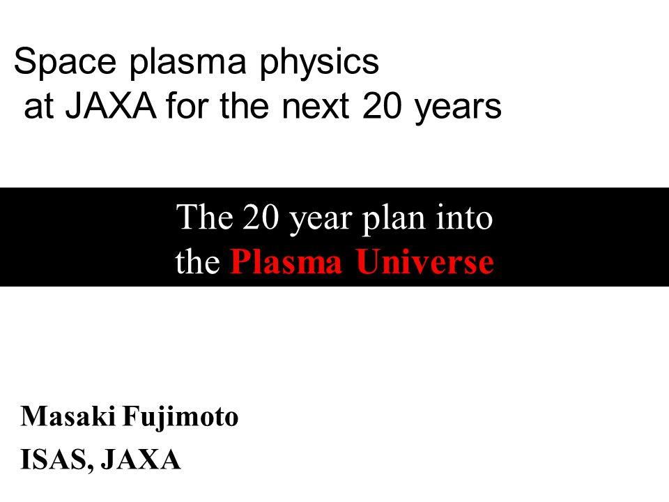 The 20 year plan into the Plasma Universe Masaki Fujimoto ISAS, JAXA Space plasma physics at JAXA for the next 20 years