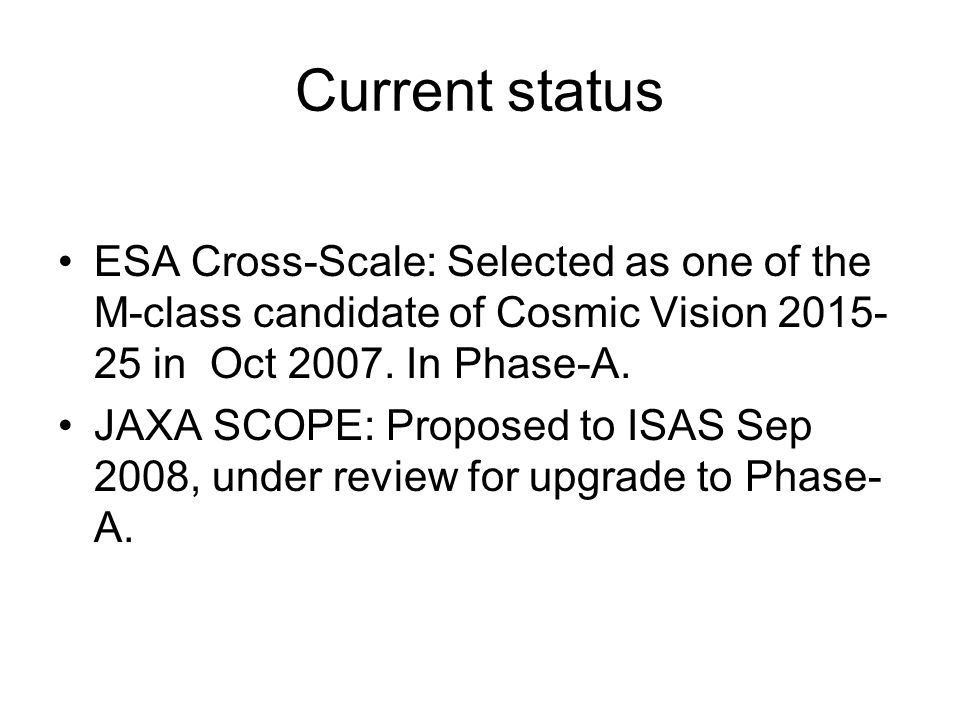 Current status ESA Cross-Scale: Selected as one of the M-class candidate of Cosmic Vision 2015- 25 in Oct 2007.