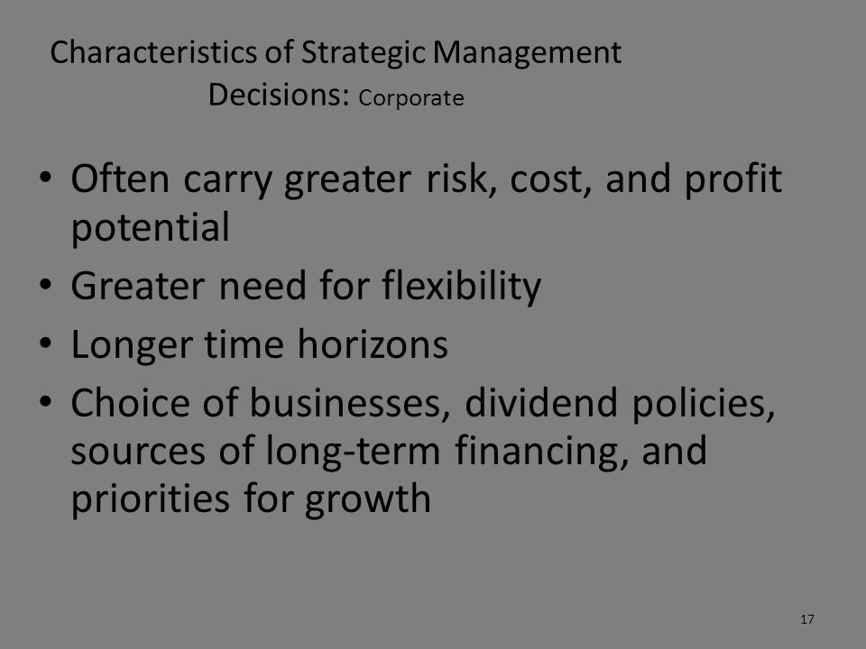 Characteristics of Strategic Management Decisions: Corporate Often carry greater risk, cost, and profit potential Greater need for flexibility Longer