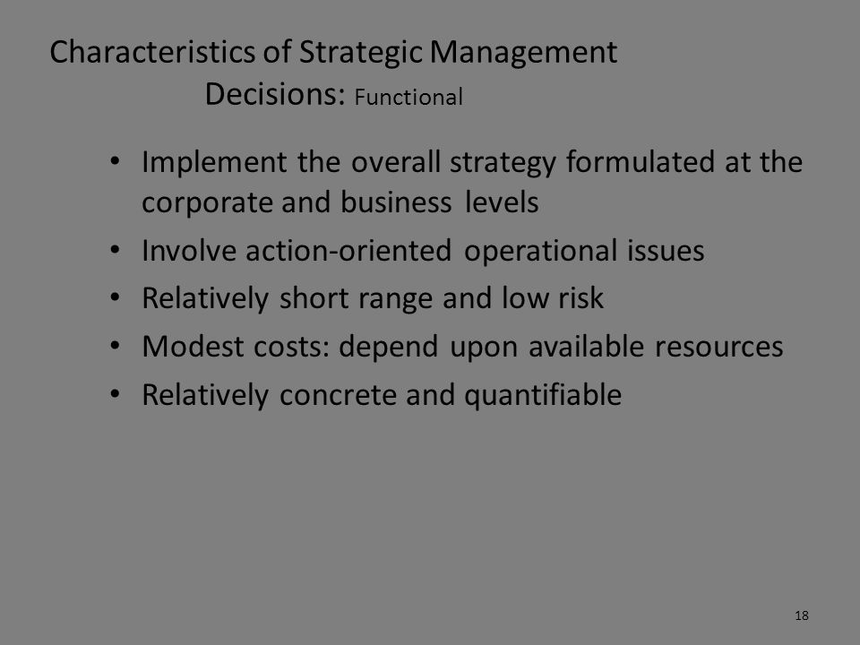 Characteristics of Strategic Management Decisions: Functional Implement the overall strategy formulated at the corporate and business levels Involve a