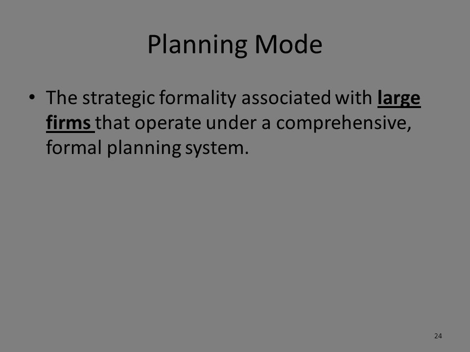 Planning Mode The strategic formality associated with large firms that operate under a comprehensive, formal planning system. 24