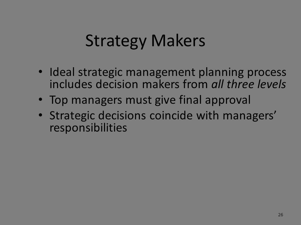 Strategy Makers Ideal strategic management planning process includes decision makers from all three levels Top managers must give final approval Strat