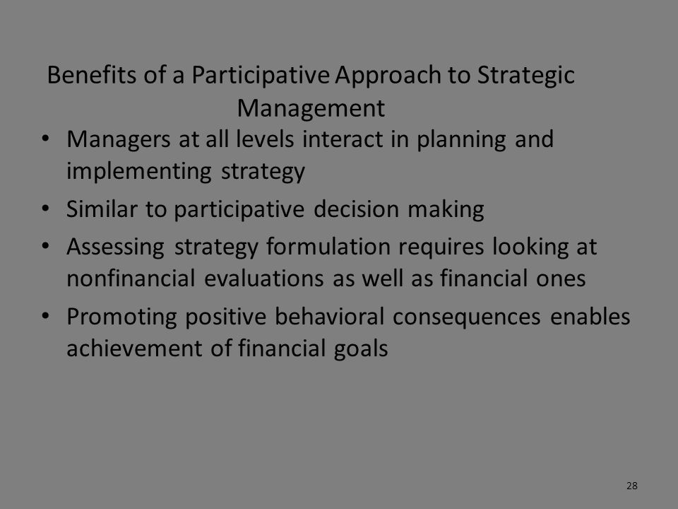 Benefits of a Participative Approach to Strategic Management Managers at all levels interact in planning and implementing strategy Similar to particip