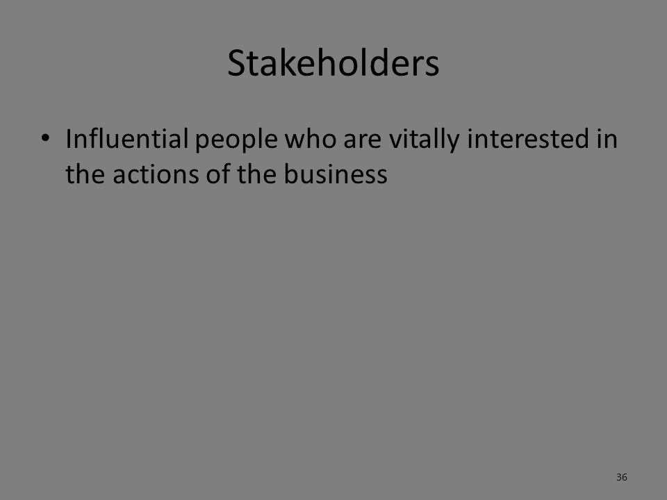 Stakeholders Influential people who are vitally interested in the actions of the business 36