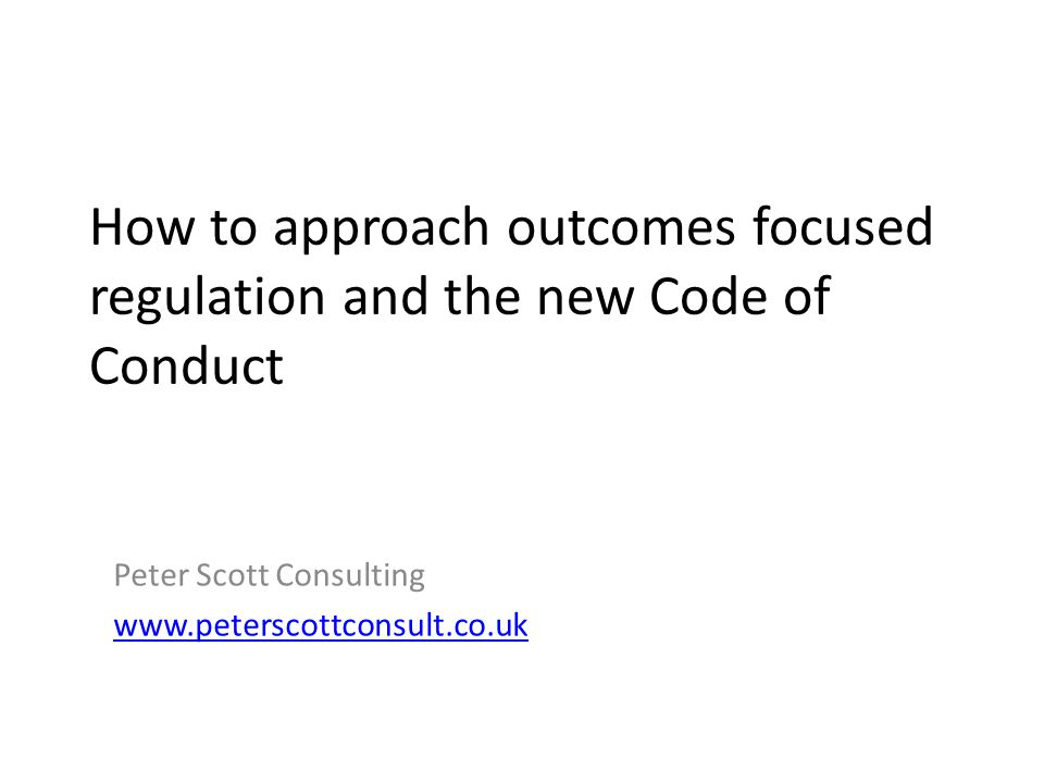 How to approach outcomes focused regulation and the new Code of Conduct Peter Scott Consulting www.peterscottconsult.co.uk