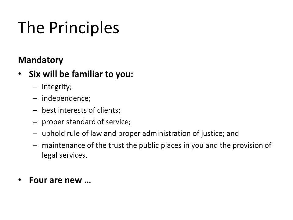 The Principles Mandatory Six will be familiar to you: – integrity; – independence; – best interests of clients; – proper standard of service; – uphold rule of law and proper administration of justice; and – maintenance of the trust the public places in you and the provision of legal services.