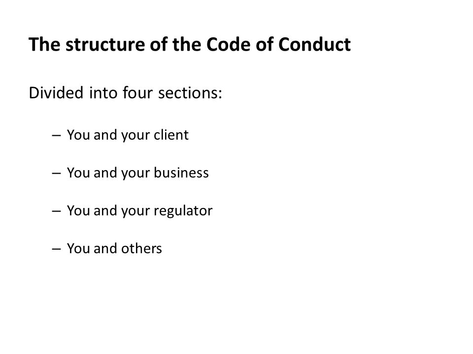 The structure of the Code of Conduct Divided into four sections: – You and your client – You and your business – You and your regulator – You and others
