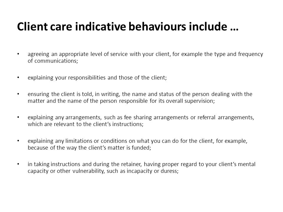 Client care indicative behaviours include … agreeing an appropriate level of service with your client, for example the type and frequency of communications; explaining your responsibilities and those of the client; ensuring the client is told, in writing, the name and status of the person dealing with the matter and the name of the person responsible for its overall supervision; explaining any arrangements, such as fee sharing arrangements or referral arrangements, which are relevant to the client's instructions; explaining any limitations or conditions on what you can do for the client, for example, because of the way the client's matter is funded; in taking instructions and during the retainer, having proper regard to your client's mental capacity or other vulnerability, such as incapacity or duress;