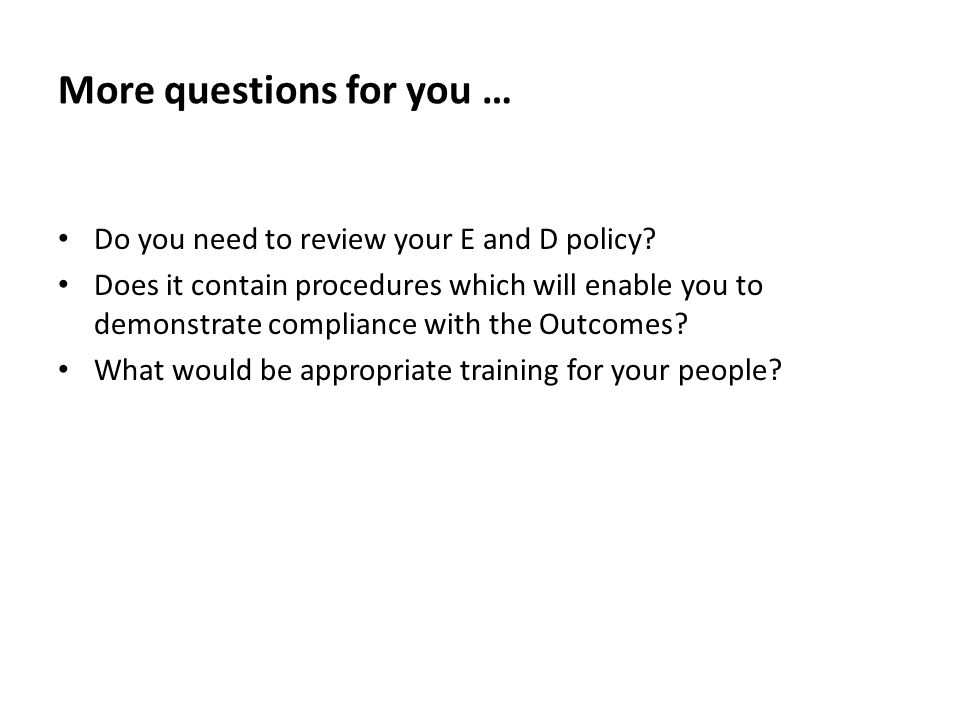 More questions for you … Do you need to review your E and D policy.