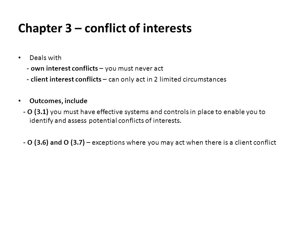 Chapter 3 – conflict of interests Deals with - own interest conflicts – you must never act - client interest conflicts – can only act in 2 limited circumstances Outcomes, include - O (3.1) you must have effective systems and controls in place to enable you to identify and assess potential conflicts of interests.