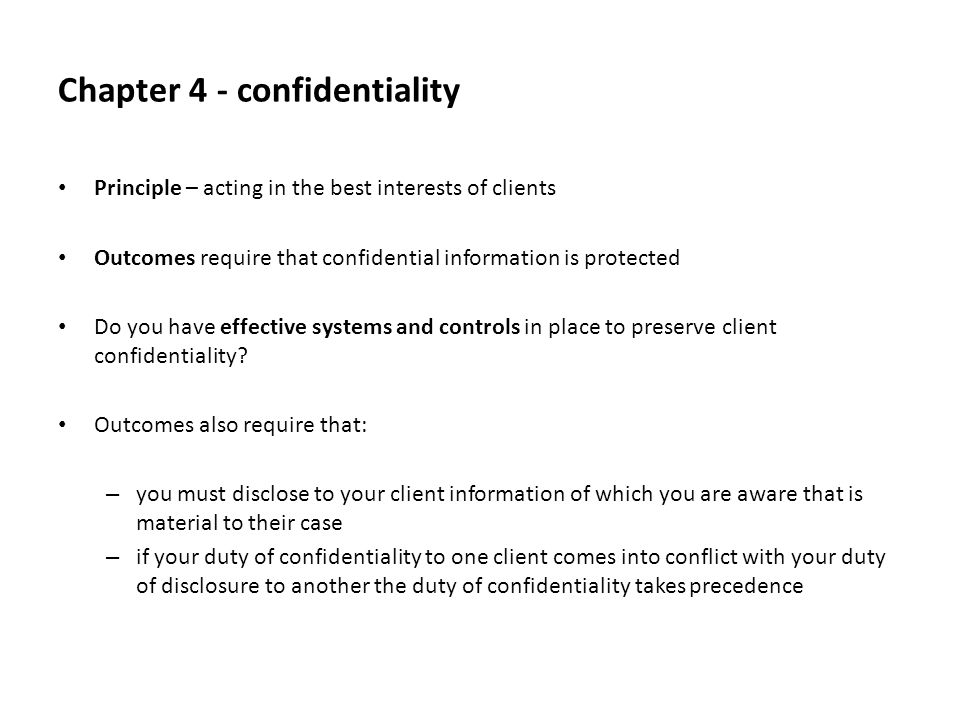 Chapter 4 - confidentiality Principle – acting in the best interests of clients Outcomes require that confidential information is protected Do you have effective systems and controls in place to preserve client confidentiality.