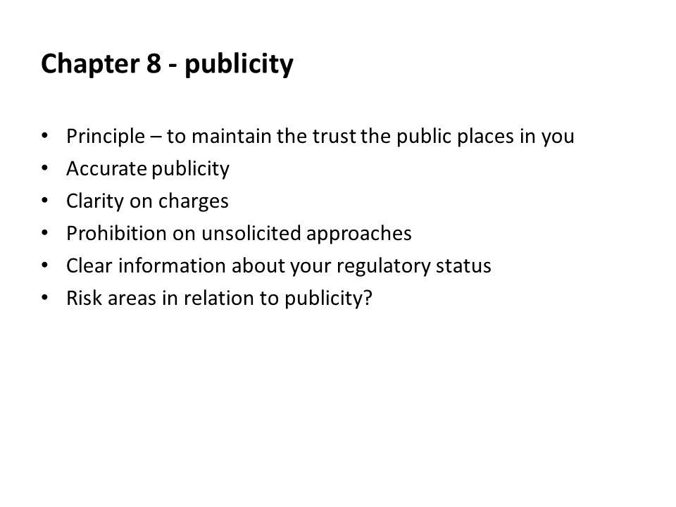 Chapter 8 - publicity Principle – to maintain the trust the public places in you Accurate publicity Clarity on charges Prohibition on unsolicited approaches Clear information about your regulatory status Risk areas in relation to publicity