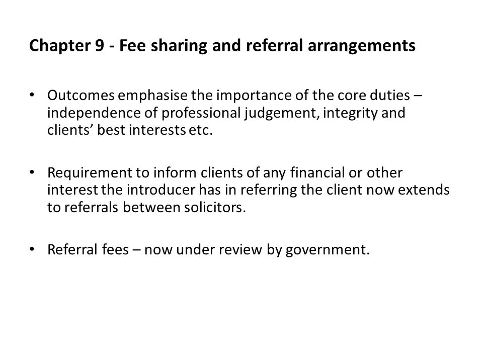 Chapter 9 - Fee sharing and referral arrangements Outcomes emphasise the importance of the core duties – independence of professional judgement, integrity and clients' best interests etc.