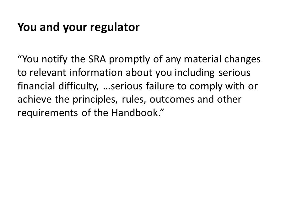 You and your regulator You notify the SRA promptly of any material changes to relevant information about you including serious financial difficulty, …serious failure to comply with or achieve the principles, rules, outcomes and other requirements of the Handbook.