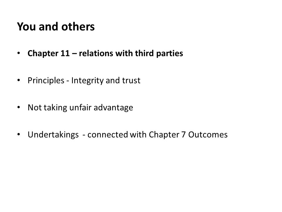 You and others Chapter 11 – relations with third parties Principles - Integrity and trust Not taking unfair advantage Undertakings - connected with Chapter 7 Outcomes