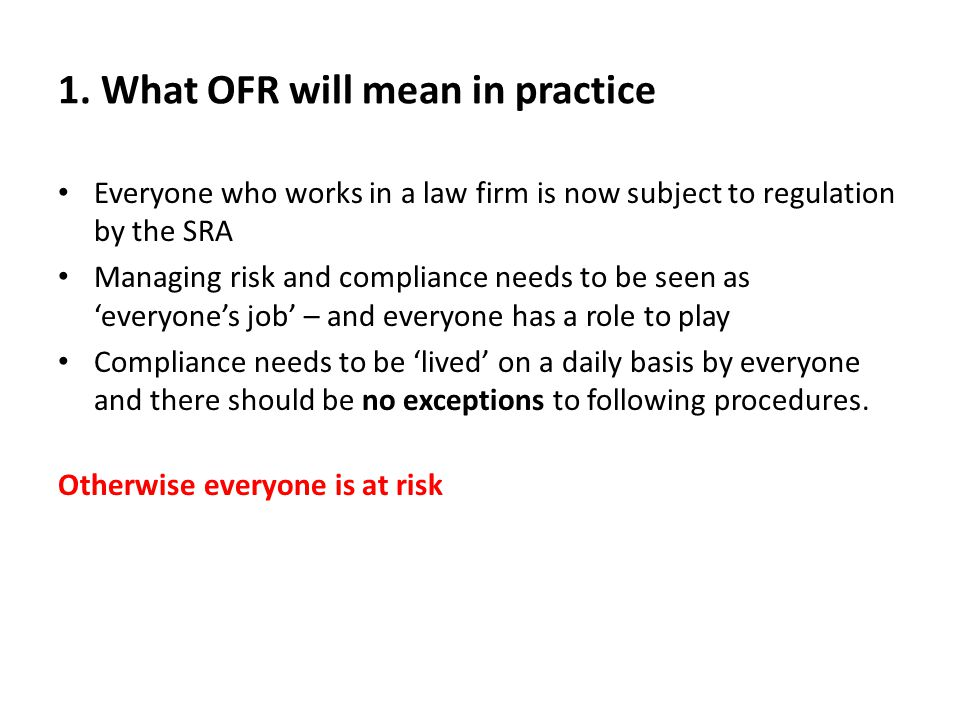 1. What OFR will mean in practice Everyone who works in a law firm is now subject to regulation by the SRA Managing risk and compliance needs to be se