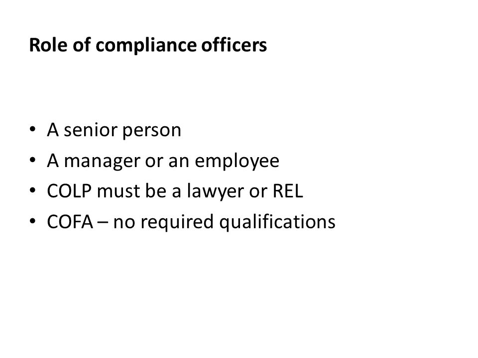 Role of compliance officers A senior person A manager or an employee COLP must be a lawyer or REL COFA – no required qualifications