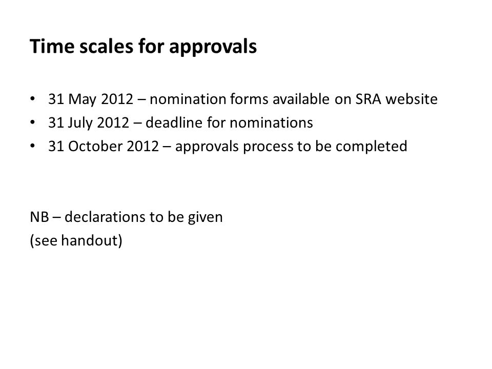 Time scales for approvals 31 May 2012 – nomination forms available on SRA website 31 July 2012 – deadline for nominations 31 October 2012 – approvals process to be completed NB – declarations to be given (see handout)