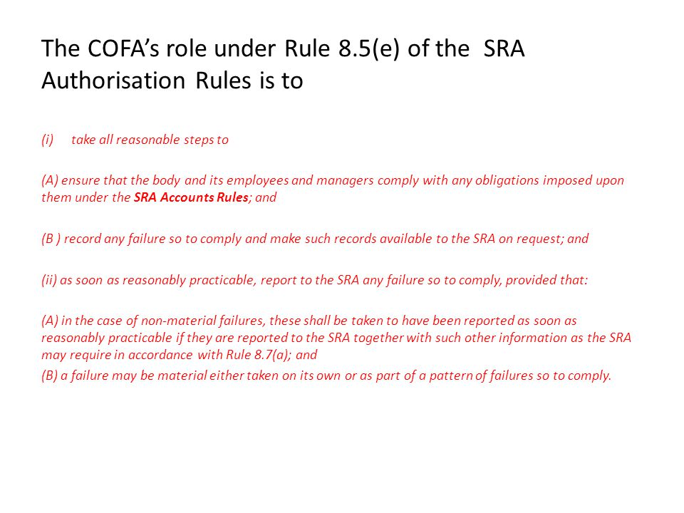 The COFA's role under Rule 8.5(e) of the SRA Authorisation Rules is to (i)take all reasonable steps to (A) ensure that the body and its employees and managers comply with any obligations imposed upon them under the SRA Accounts Rules; and (B ) record any failure so to comply and make such records available to the SRA on request; and (ii) as soon as reasonably practicable, report to the SRA any failure so to comply, provided that: (A) in the case of non-material failures, these shall be taken to have been reported as soon as reasonably practicable if they are reported to the SRA together with such other information as the SRA may require in accordance with Rule 8.7(a); and (B) a failure may be material either taken on its own or as part of a pattern of failures so to comply.