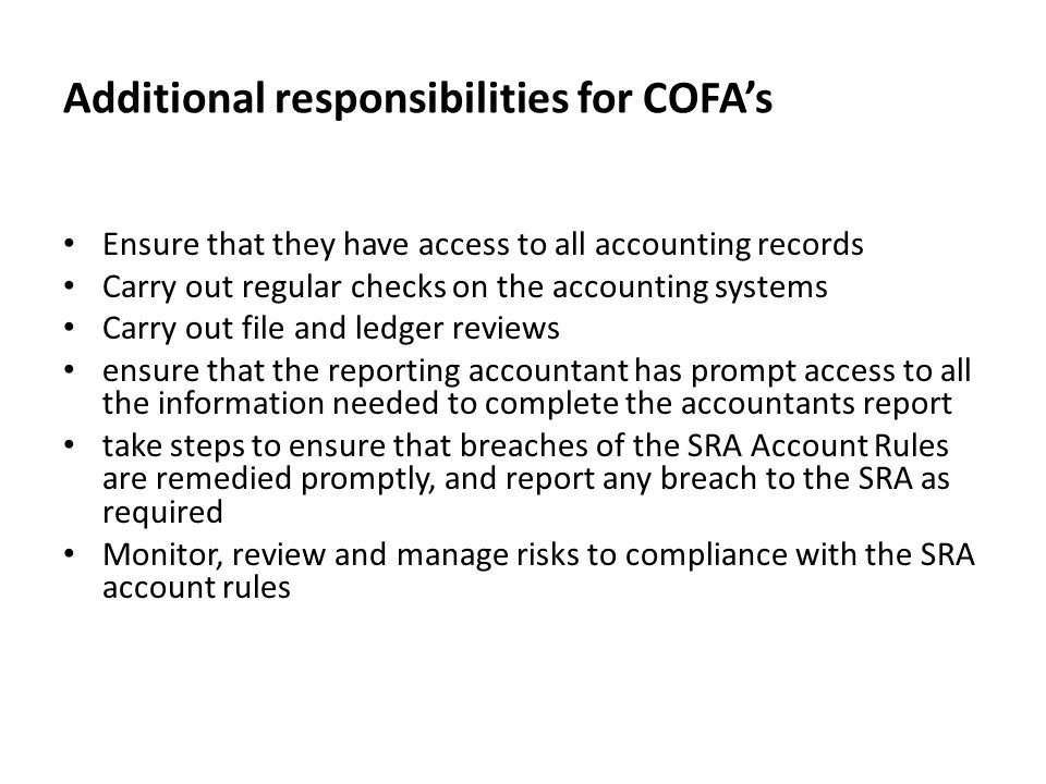 Additional responsibilities for COFA's Ensure that they have access to all accounting records Carry out regular checks on the accounting systems Carry out file and ledger reviews ensure that the reporting accountant has prompt access to all the information needed to complete the accountants report take steps to ensure that breaches of the SRA Account Rules are remedied promptly, and report any breach to the SRA as required Monitor, review and manage risks to compliance with the SRA account rules