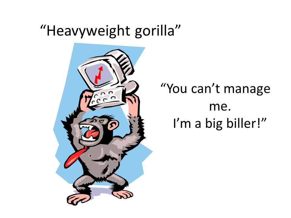 Heavyweight gorilla You can't manage me. I'm a big biller!