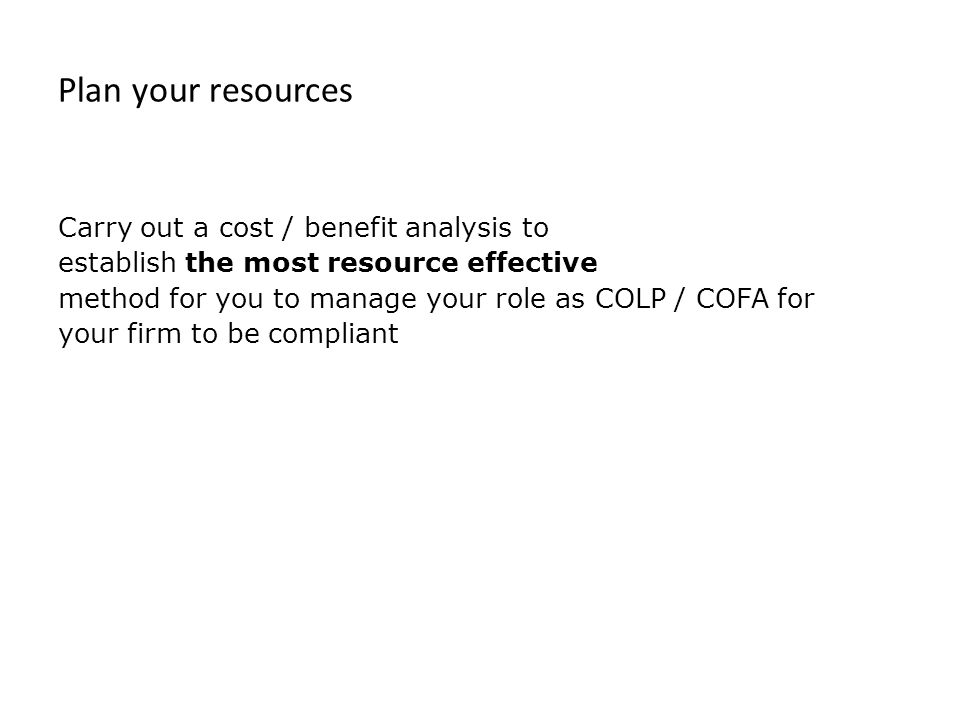 Plan your resources Carry out a cost / benefit analysis to establish the most resource effective method for you to manage your role as COLP / COFA for your firm to be compliant
