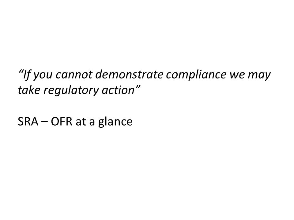 If you cannot demonstrate compliance we may take regulatory action SRA – OFR at a glance