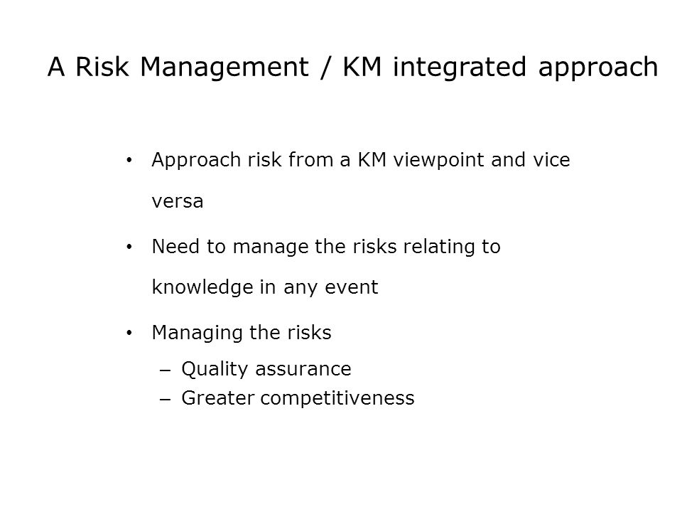 A Risk Management / KM integrated approach Approach risk from a KM viewpoint and vice versa Need to manage the risks relating to knowledge in any event Managing the risks – Quality assurance – Greater competitiveness